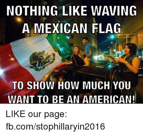 mexican flag: NOTHING LIKE WAVING  A MEXICAN FLAG  TO SHOW HOW MUCH YOU  WANT TO BE AN AMERICAN! LIKE our page: fb.com/stophillaryin2016