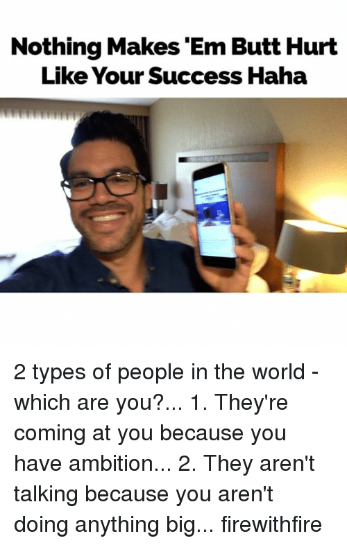 2 Types Of People: Nothing Makes 'Em Butt Hurt  Like Your Success Haha 2 types of people in the world - which are you?... 1. They're coming at you because you have ambition... 2. They aren't talking because you aren't doing anything big... firewithfire