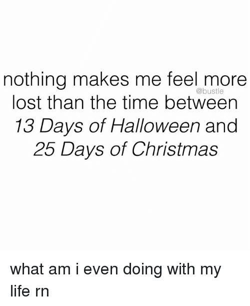 Christmas, Halloween, and Life: nothing makes me feel more  lost than the time between  13 Days of Halloween and  25 Days of Christmas  @bustle what am i even doing with my life rn