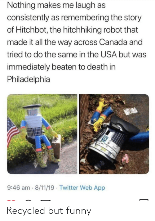 Philadelphia: Nothing makes me laugh as  consistently as remembering the story  of Hitchbot, the hitchhiking robot that  made it all the way across Canada and  tried to do the same in the USA but was  immediately beaten to death in  Philadelphia  9:46 am 8/11/19 · Twitter Web App Recycled but funny