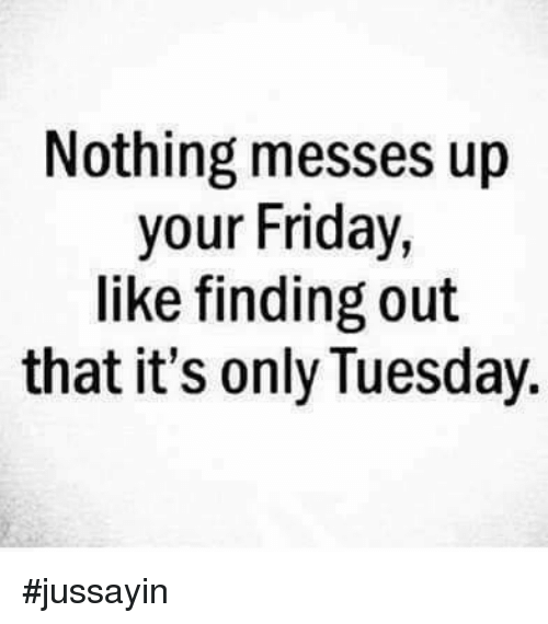 Dank, Friday, and 🤖: Nothing messes up  your Friday  like finding out  that it's only Tuesday #jussayin
