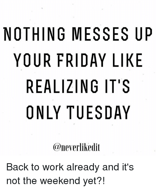 Memes, The Weekend, and 🤖: NOTHING MESSES UP  YOUR FRIDAY LIKE  REALIZING IT'S  ONLY TUESDAY  @neverlik edit Back to work already and it's not the weekend yet?!