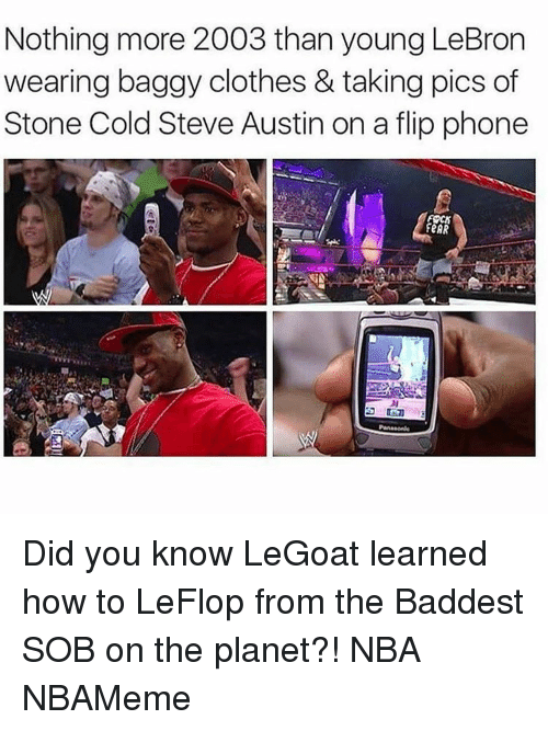 Stone Cold Steve Austin: Nothing more 2003 than young LeBron  wearing baggy clothes & taking pics of  Stone Cold Steve Austin on a flip phone  FeAR Did you know LeGoat learned how to LeFlop from the Baddest SOB on the planet?! NBA NBAMeme