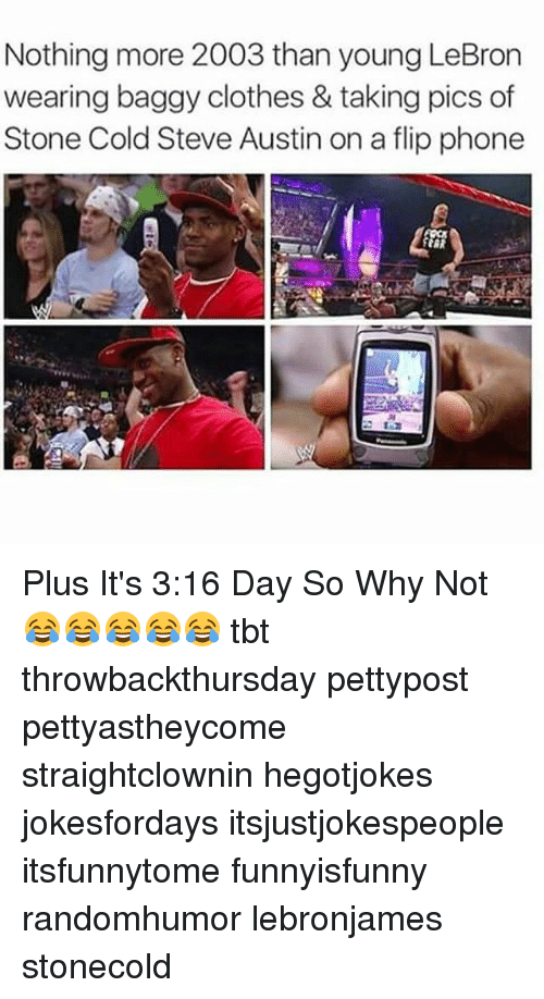 steve austin: Nothing more 2003 than young LeBron  wearing baggy clothes & taking pics of  Stone Cold Steve Austin on a flip phone Plus It's 3:16 Day So Why Not 😂😂😂😂😂 tbt throwbackthursday pettypost pettyastheycome straightclownin hegotjokes jokesfordays itsjustjokespeople itsfunnytome funnyisfunny randomhumor lebronjames stonecold