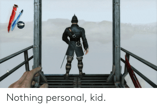 nothing personal: Nothing personal, kid.