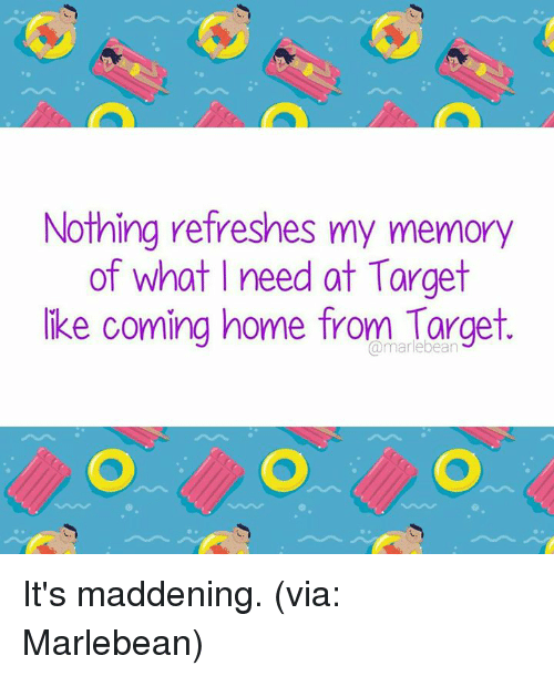 maddening: Nothing refreshes my memory  of what I need at Target  ike coming home from Targe  @marlebean It's maddening. (via: Marlebean)
