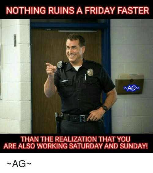 Work Saturday: NOTHING RUINSA FRIDAY FASTER  AGA  THAN THE REALIZATION THAT YOU  ARE ALSO WORKING SATURDAY AND SUNDAY! ~AG~