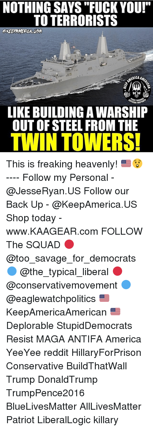 """All Lives Matter, America, and Fuck You: NOTHING SAYS """"FUCK YOU!""""  TO TERRORISTS  OKEEPAMERICA LBA  ERICA  RIOR FIRt  LIKE BUILDING A WARSHIP  OUT OF STEEL FROM THE  TWIN TOWERS This is freaking heavenly! 🇺🇸😲 ---- Follow my Personal - @JesseRyan.US Follow our Back Up - @KeepAmerica.US Shop today - www.KAAGEAR.com FOLLOW The SQUAD 🔴 @too_savage_for_democrats 🔵 @the_typical_liberal 🔴 @conservativemovement 🔵 @eaglewatchpolitics 🇺🇸 KeepAmericaAmerican 🇺🇸 Deplorable StupidDemocrats Resist MAGA ANTIFA America YeeYee reddit HillaryForPrison Conservative BuildThatWall Trump DonaldTrump TrumpPence2016 BlueLivesMatter AllLivesMatter Patriot LiberalLogic killary"""