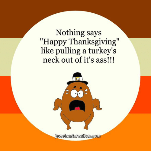"turkey neck: Nothing says  ""Happy Thanksgiving""  like pulling a turkey's  neck out of it's ass!!!  welsart creation coma"