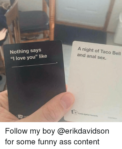 "Anal Sex, Ass, and Cards Against Humanity: Nothing says  ""I love you"" like  A night of Taco Bell  and anal sex.  cards Against Humanity Follow my boy @erikdavidson for some funny ass content"