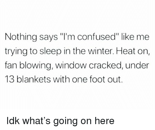 "Confused, Winter, and Cracked: Nothing says ""I'm confused"" like me  trying to sleep in the winter. Heat on,  fan blowing, window cracked, under  13 blankets with one foot out. Idk what's going on here"
