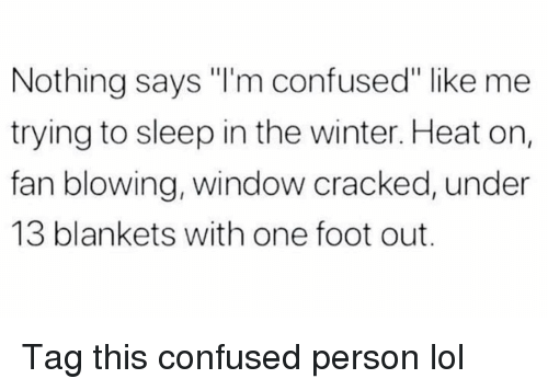 "Im Confused: Nothing says ""I'm confused"" like me  trying to sleep in the winter. Heat on,  fan blowing, window cracked, under  13 blankets with one foot out. Tag this confused person lol"