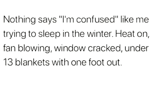 "Im Confused: Nothing says ""I'm confused"" like me  trying to sleep in the winter. Heat on,  fan blowing, window cracked, under  13 blankets with one foot out."