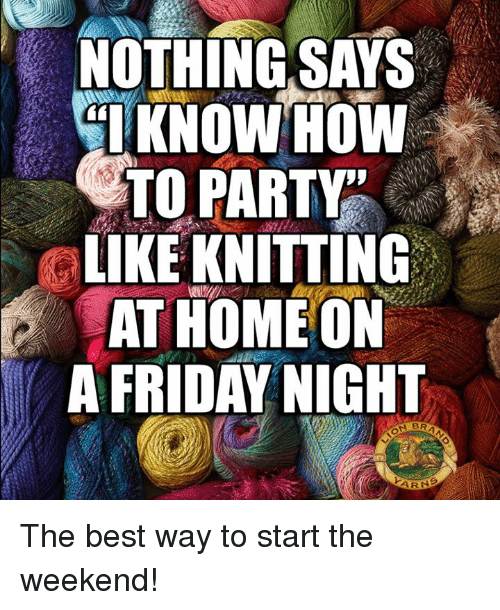 NOTHING SAYS KNOW HOW TO PARTY LIKE KNITTING AT HOME ON a FRIDAY NIGHT N BR the Best Way to ...