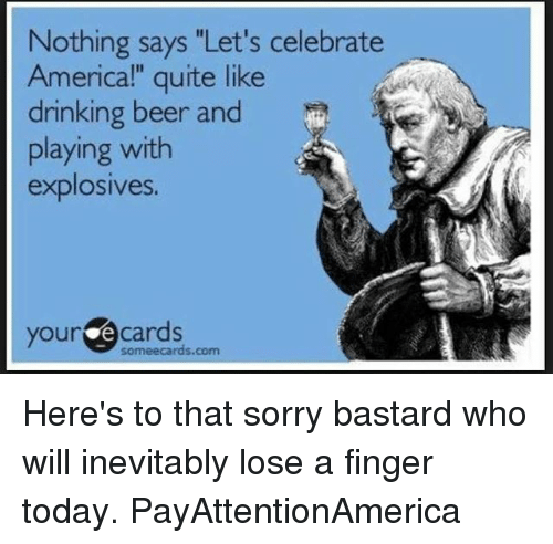 "Beer, Drinking, and Memes: Nothing says ""Let's celebrate  Americal"" quite like  drinking beer and  playing with  explosives.  your e cards  someecards.com Here's to that sorry bastard who will inevitably lose a finger today. PayAttentionAmerica"