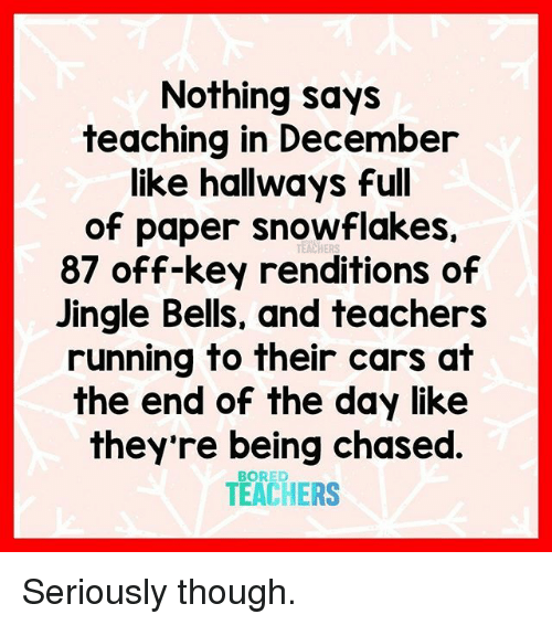 Jingle Bells: Nothing says  teaching in December  like hallways full  of paper snowflakes.  87 off-key renditions of  Jingle Bells, and teachers  running to their cars at  the end of the day like  they're being chased  TEACHERS  TEACHERS Seriously though.