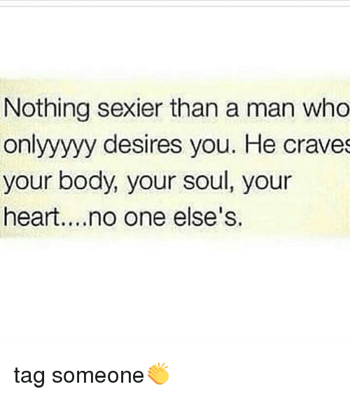 Memes, Heart, and Tag Someone: Nothing sexier than a man who  onlyyyyy desires you. He craves  your body, your soul, your  heart....no one else's. tag someone👏