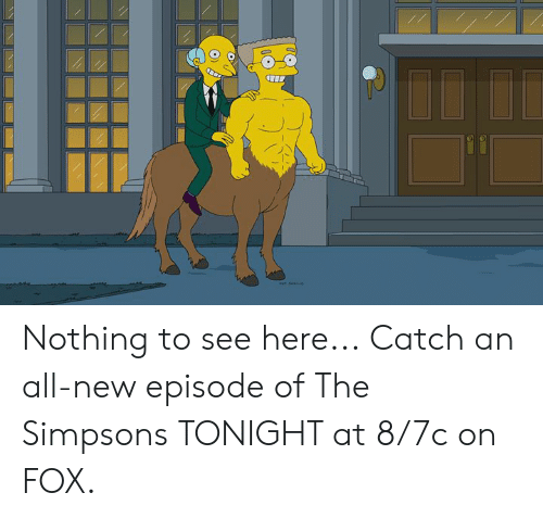 new episode: Nothing to see here...  Catch an all-new episode of The Simpsons TONIGHT at 8/7c on FOX.