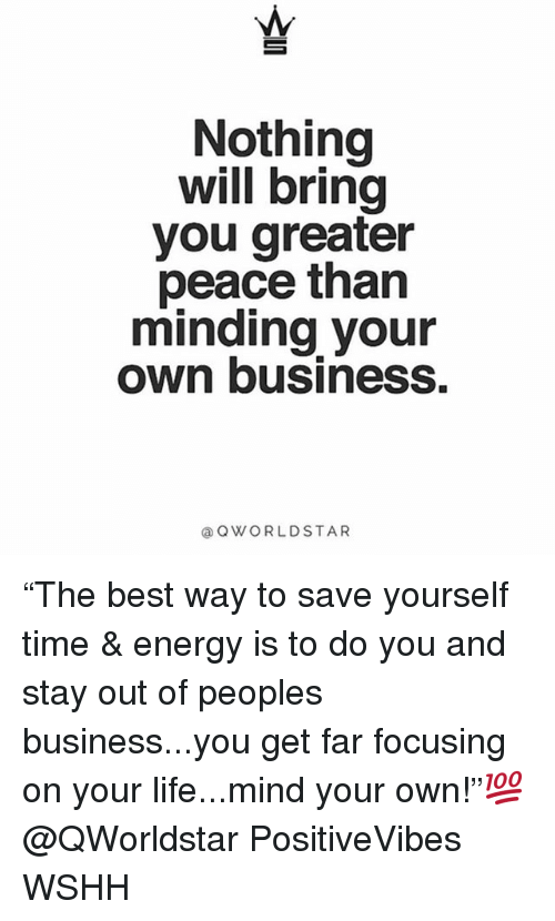 "Energy, Life, and Memes: Nothing  will bring  you greater  peace than  minding your  own business.  @OWORLDSTAR ""The best way to save yourself time & energy is to do you and stay out of peoples business...you get far focusing on your life...mind your own!""💯 @QWorldstar PositiveVibes WSHH"