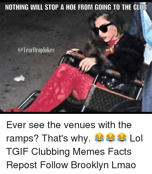 Club Meme: NOTHING WILL STOP A HOE FROM GOING TO THE CLUB  @Tearl roplokes Ever see the venues with the ramps? That's why. 😂😂😂 Lol TGIF Clubbing Memes Facts Repost Follow Brooklyn Lmao