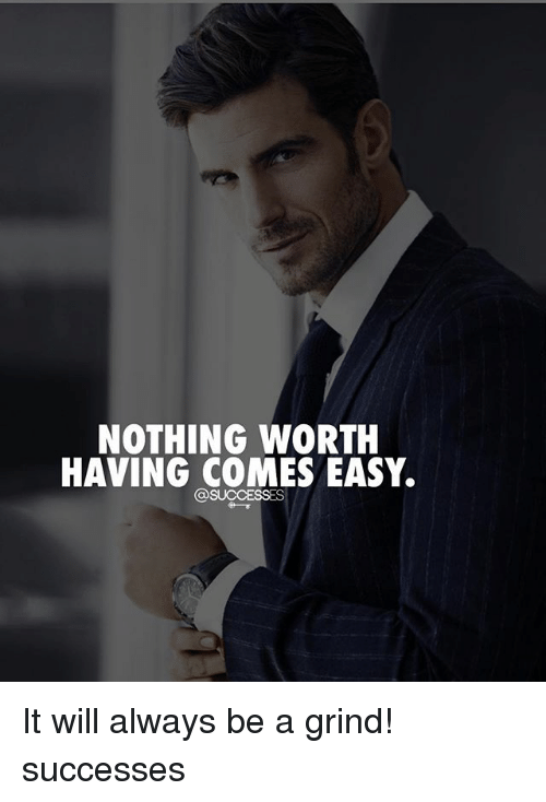 Memes, 🤖, and Easy: NOTHING WORTH  HAVING COMES EASY. It will always be a grind! successes