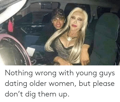 Dating: Nothing wrong with young guys dating older women, but please don't dig them up.