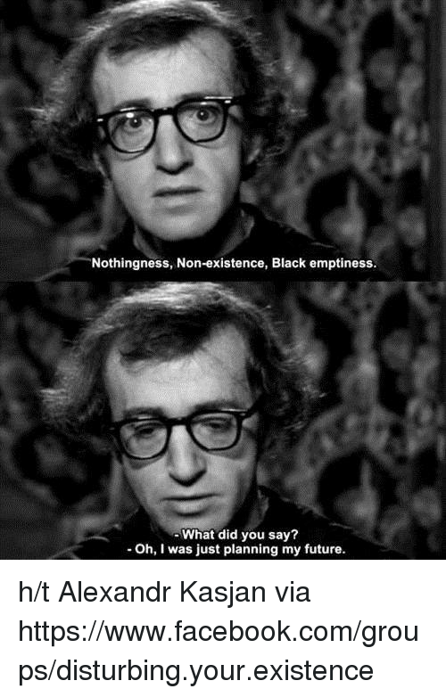 what did you say: Nothingness, Non-existence, Black emptiness.  What did you say?  Oh, I was just planning my future. h/t Alexandr Kasjan  via ✞ https://www.facebook.com/groups/disturbing.your.existence