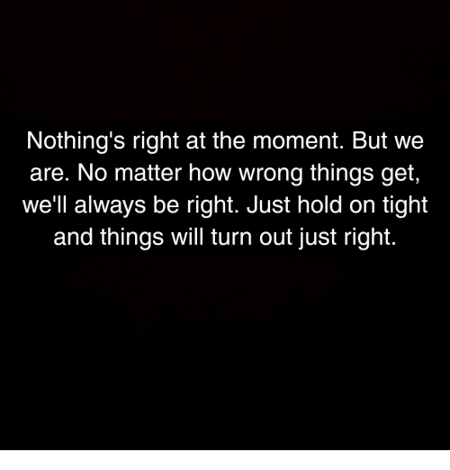 hold on tight: Nothing's right at the moment. But we  are. No matter how wrong things get,  we'll always be right. Just hold on tight  and things will turn out just right.