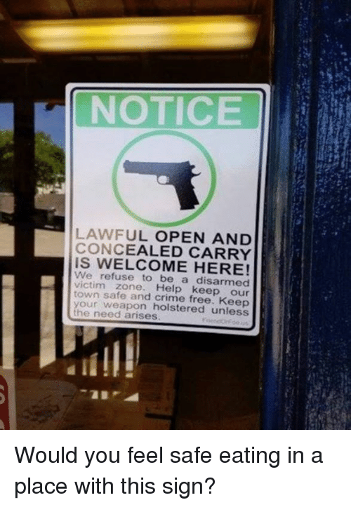 Crime, Memes, and Free: NOTICE  LAWFUL OPEN AND  CONCEALED CARRY  IS WELCOME HERE!  We refuse to be a disarmed  victim zone. Help keep our  town safe and crime free. Keep  your weapon holstered unless  the need arises Would you feel safe eating in a place with this sign?