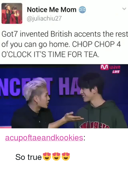 "chop chop: Notice Me Mom  @juliachiu27  Got7 invented British accents the rest  of you can go home. CHOP CHOP 4  O'CLOCK IT'S TIME FOR TEA  ญา  LIVE  NC <p><a href=""https://acupoftaeandkookies.tumblr.com/post/159056645395/so-true"" class=""tumblr_blog"">acupoftaeandkookies</a>:</p>  <blockquote><p>So true😍😍😍</p></blockquote>"