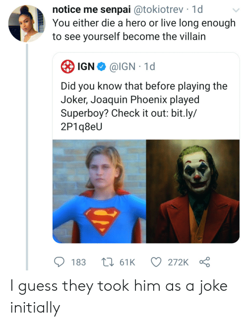 Senpai: notice me senpai @tokiotrev 1d  You either die a hero or live long enough  to see yourself become the villain  IGN  @IGN 1d  Did you know that before playing the  Joker, Joaquin Phoenix played  Superboy? Check it out: bit.ly/  2P1q8eU  183  161K  272K I guess they took him as a joke initially