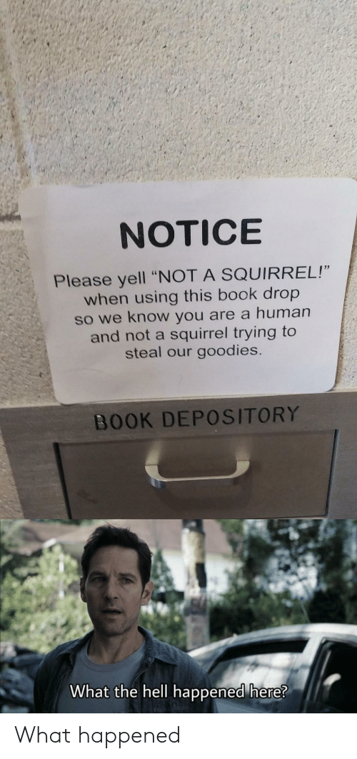 "Squirrel: NOTICE  Please yell ""NOT A SQUIRREL!""  when using this book drop  so we know you are a human  and not a squirrel trying to  steal our goodies.  BOOK DEPOSITORY  What the hell happened here? What happened"