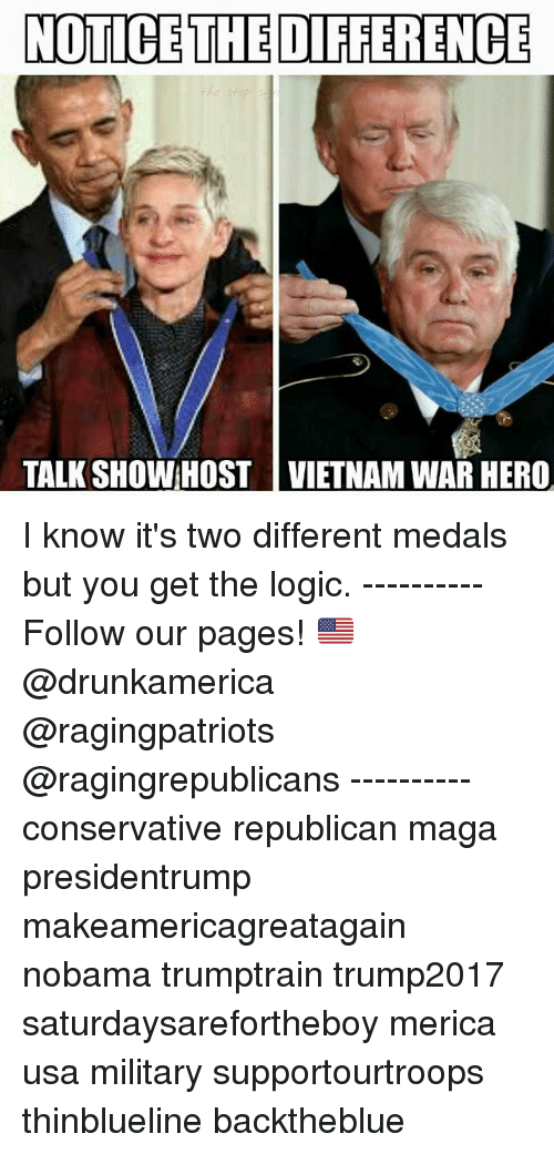 Logic, Memes, and Vietnam: NOTICE THE DIFFERENCE  TALK SHOW HOST VIETNAM WAR HERO I know it's two different medals but you get the logic. ---------- Follow our pages! 🇺🇸 @drunkamerica @ragingpatriots @ragingrepublicans ---------- conservative republican maga presidentrump makeamericagreatagain nobama trumptrain trump2017 saturdaysarefortheboy merica usa military supportourtroops thinblueline backtheblue