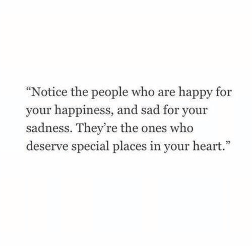 """your happiness: """"Notice the people who are happy for  your happiness, and sad for your  sadness. They're the ones who  deserve special places in your heart."""""""