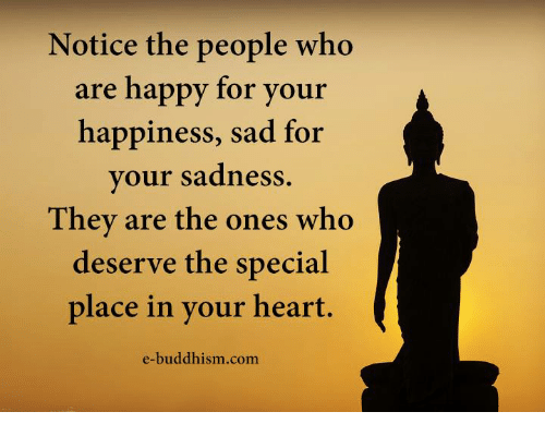 the specials: Notice the people who  are happy for your  happiness, sad for  your sadness.  They are the ones who  deserve the special  place in your heart.  e-buddhism com