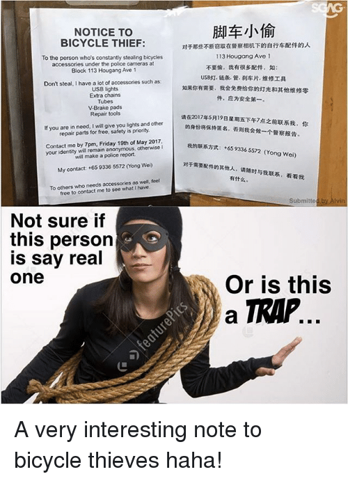 Friday, Memes, and Police: NOTICE TO  BICYCLE THIEF:  To the person who's constantly stealing bicycles  accessories under the police cameras at  Block 113  Hougang Ave 1  Don't steal, I have a lot of accessories such as:  USB lights  Extra chains  Tubes  V Brake pads  Repair tools  If you are in need, I will give you lights and other  repair parts for free, safety is priority.  Contact me by 7pm. Friday 19th of May 2017.  your identity will remain anonymous, otherwise I  will make a police report.  My contact: +65 9336 5572 ong Wei)  To others who needs accessories  as well, feel  free to contact me to see I have  Not sure if  this person  is say real  One  113 Hougang Ave 1  gatARRhyt: +65 9336 5572 (Yong Wei)  submitte  by Alvin  Or is this  a TRIP A very interesting note to bicycle thieves haha!