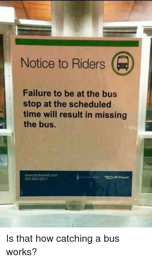 bus stop: Notice to Riders  Failure to be at the bus  stop at the scheduled  time will result in missing  the bus.  www.bctransit.con  250-563-0011 Is that how catching a bus works?