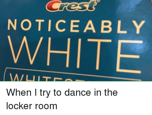 White People: NOTICEABLY  WHITE When I try to dance in the locker room