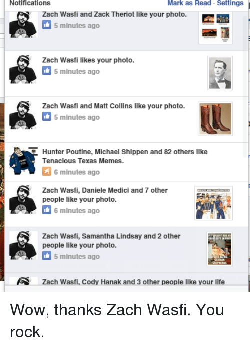 Texas Meme: Notifications  Mark as Read Settings  Zach Wasfi and Zack Theriot like your photo.  5 minutes ago  Zach Wasfi likes your photo.  5 minutes ago  Zach Wasfi and Matt Collins like your photo.  minutes ago  C Hunter Poutine, Michael Shippen and 82 others like  Tenacious Texas Memes.  A 6 minutes ago  Zach Wasfi, Daniele Medici and 7 other  people like your photo.  6 minutes ago  Zach Wasfi, Samantha Lindsay and 2 other  people like your photo.  5 minutes ago  zach Wasfi. Cody Hanak and 3 other people like your life Wow, thanks Zach Wasfi. You rock.