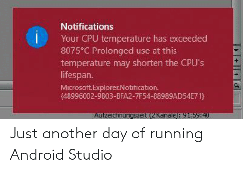 just another day: Notifications  Your CPU temperature has exceeded  8075 C Prolonged use at this  temperature may shorten the CPU's  lifespan.  Microsoft.Explorer.Notification.  (48996002-9803-BFA2-7F54-88989AD54E71}  Autzeichnungszeit (2 Kanale): 91:5940 Just another day of running Android Studio