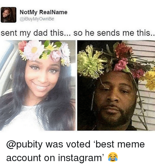 Dad, Funny, and Instagram: NotMy RealName  aiBuyMyownBe  sent my dad this... so he sends me this @pubity was voted 'best meme account on instagram' 😂