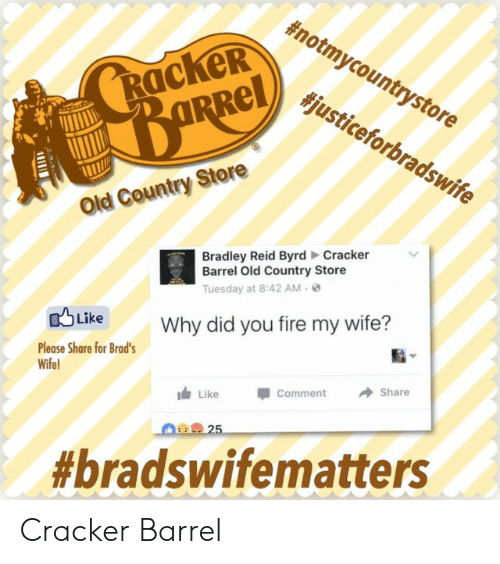 Bradley Reid:  #notmycountrystore  RackeR  #justiceforbradswife  Old Country Store  Bradley Reid Byrd Cracker  Barrel Old Country Store  Tuesday at 8:42 AM-  Why did you fire my wife?  aLike  Please Share for Brad's  Wife  LikeComment Share  Cracker Barrel