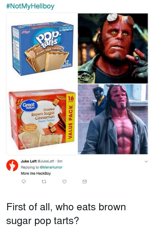 Tarts:  #NotMyHellboy  16  Great  Frosted  Brown Sugar  Cinnamon  2  Juke Left @JukeLeft 3m  Replying to @MensHumor  More like HeckBoy  ti. First of all, who eats brown sugar pop tarts?
