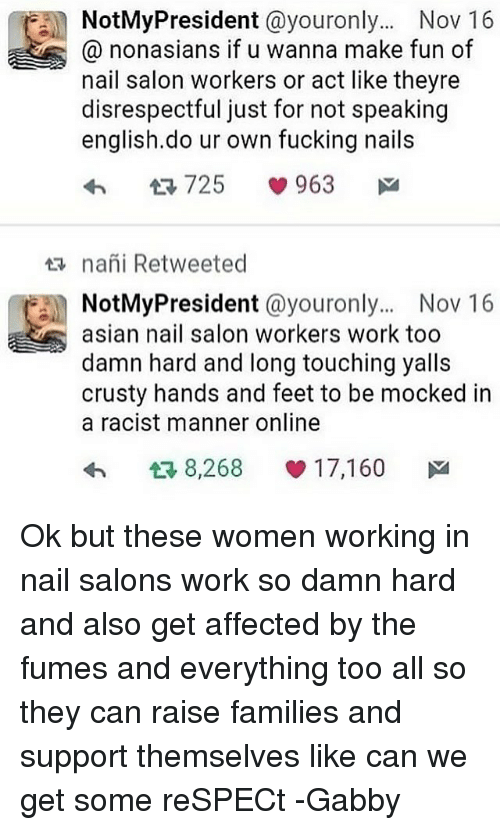 Fumes: NotMyPresident @youronly...Nov 16  0 nonasians if u wanna make fun of  nail salon workers or act like theyre  disrespectful just for not speaking  english.do ur own fucking nails  na i Retweeted  NotMyPresident @youronly... Nov 16  asian nail salon workers work too  damn hard and long touching yalls  crusty hands and feet to be mocked in  a racist manner online  わ13 8,268 1 7,160 Ok but these women working in nail salons work so damn hard and also get affected by the fumes and everything too all so they can raise families and support themselves like can we get some reSPECt -Gabby