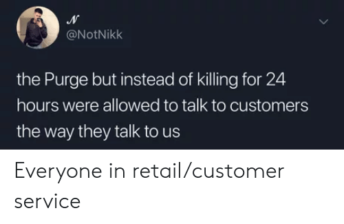 The Purge: @NotNikk  the Purge but instead of killing for 24  hours were allowed to talk to customers  the way they talk to us Everyone in retail/customer service