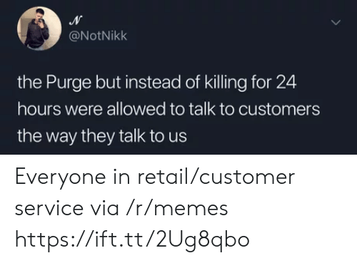 The Purge: @NotNikk  the Purge but instead of killing for 24  hours were allowed to talk to customers  the way they talk to us Everyone in retail/customer service via /r/memes https://ift.tt/2Ug8qbo