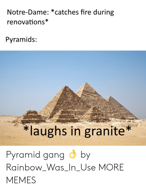 pyramid: Notre-Dame: *catches fire during  renovations*  Pyramids:  laughs in granite* Pyramid gang 👌 by Rainbow_Was_In_Use MORE MEMES