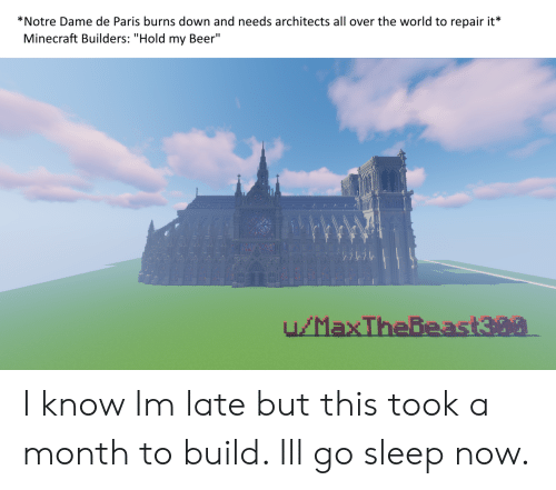 """My Beer: *Notre Dame de Paris burns down and needs architects all over the world to repair it*  Minecraft Builders: """"Hold my Beer"""" I know Im late but this took a month to build. Ill go sleep now."""