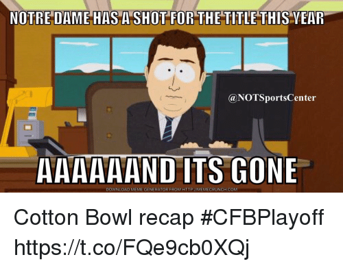 meme generator: NOTRE DAME HAS A SHOT FOR THE TITLE THIS VEAR  @NOTSportsCenter  AAAAAAND ITS GONE  DOWNLOAD MEME GENERATOR FROM HTTP://MEMECRUNCH.COM Cotton Bowl recap #CFBPlayoff https://t.co/FQe9cb0XQj