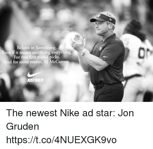 Notsportscenter: @NOTSportsCenter  Believe in Something.  ven if it means sacrificing everything  For two first round picks  d for some reason, AJ McCarron  JUSTDOIT The newest Nike ad star: Jon Gruden https://t.co/4NUEXGK9vo
